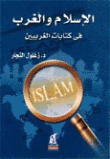 الإسلام و الغرب في كتابات الغربيين - زغلول النجار