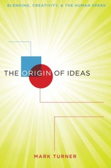 The Origin of Ideas: Blending, Creativity, and the Human Spark - Mark Turner