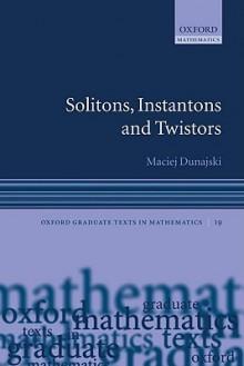 Solitons, Instantons, and Twistors (Oxford Graduate Texts in Mathematics) - Maciej Dunajski