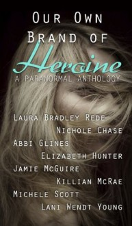 Our Own Brand of Heroine - Laura Bradley Rede, Nichole Chase, Elizabeth Hunter, Abbi Glines, Jamie McGuire, Killian McRae, Michele Scott, Lani Wendt Young