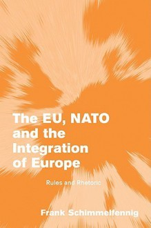 The Eu, NATO and the Integration of Europe: Rules and Rhetoric - Frank Schimmelfennig
