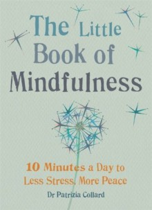 The Little Book of Mindfulness: 10 minutes a day to less stress, more peace - Patrizia Collard