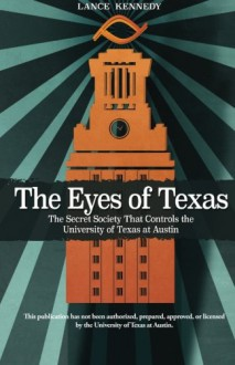 The Eyes of Texas: The Secret Society That Controls the University of Texas at Austin - Lance Kennedy,Nam Nguyen,Abhinav Kumar