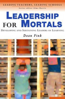 Leadership for Mortals: Developing and Sustaining Leaders of Learning - Dean Fink