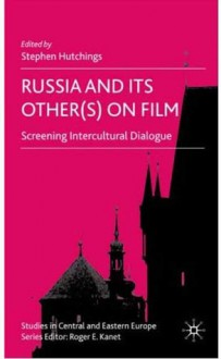 Russia and Its Other(s) on Film: Screening Intercultural Dialogue - Stephen Hutchings