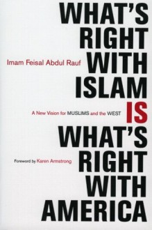 What's Right with Islam Is What's Right With America: A New Vision for Muslims and the West - Feisal Abdul Rauf,Karen Armstrong