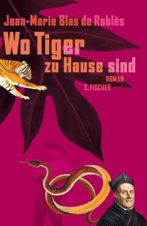 Wo Tiger zu Hause sind - Jean-Marie Blas de Roblès,Hinrich Schmidt-Henkel