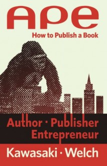 Ape: Author, Publisher, Entrepreneur-How to Publish a Book - Guy Kawasaki,Shawn Welch