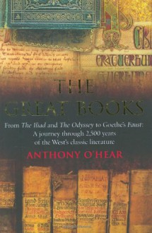 The Great Books: From The Iliad And The Odyssey To Goethe's Faust: A Journey Through 2, 500 Years Of The West's Classic Literature - Anthony O'Hear