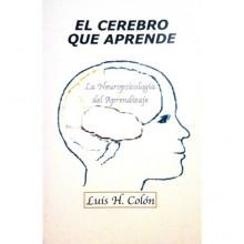 El Cerebro que Aprende: La Neuropsicología del Aprendizaje - Luis H. Colón
