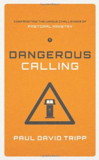 Dangerous Calling: Confronting the Unique Challenges of Pastoral Ministry - Paul David Tripp