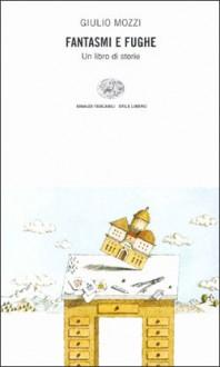 Fantasmi e fughe: Un libro di storie - Giulio Mozzi
