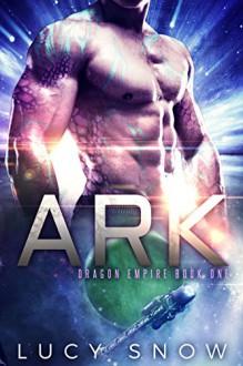Ark: A Scifi Alien Romance (Dragon Empire Book 1) - Lucy Snow