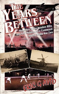 The Years Between: Memories of the London Blitz and RAF Maintenance Command During World War Two - Eric G. Ayto