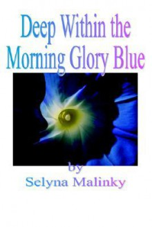 Deep Within the Morning Glory Blue - Selyna Malinky