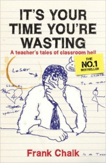 It's Your Time You're Wasting: A Teacher's Tales Of Classroom Hell - Frank Chalk