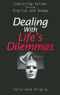 Dealing with Life's Dilemmas: Exploring Values Through English and Drama - Sally-Anne Milgrim