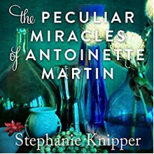 The Peculiar Miracles of Antoinette Martin - Stephanie Knipper,Andi Arndt,Cassandra Campbell