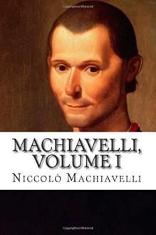 Machiavelli, Volume I - Niccolò Machiavelli, Peter Whitehorne, Edward Dacres, Henry John Cockayne Cust