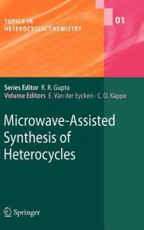 Microwave Assisted Synthesis Of Heterocycles (Topics In Heterocyclic Chemistry) - Erik van der Eycken, Der Eycken E. Van
