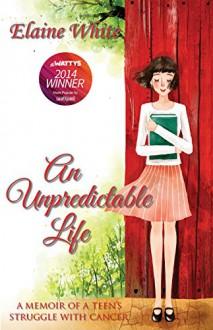 An Unpredictable Life: A Memoir of a Teen's Struggle With Cancer - Elaine White