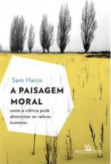 A Paisagem Moral: Como a Ciência Pode Determinar os Valores Humanos - Sam Harris, Claudio Angelo