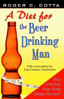 A Diet for the Beer Drinking Man - Roger C. Cotta