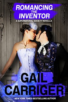 Romancing the Inventor: A Supernatural Society Novella - Gail Carriger