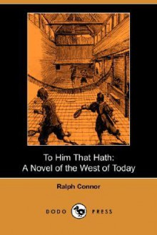 To Him That Hath: A Novel of the West of Today (Dodo Press) - Ralph Connor