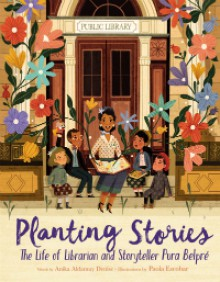 Planting Stories: The Life of Librarian and Storyteller Pura Belpré - Anika Denise