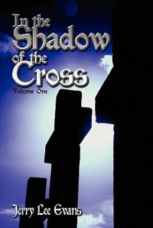 In the Shadow of the Cross: Volume One - Jerry Evans