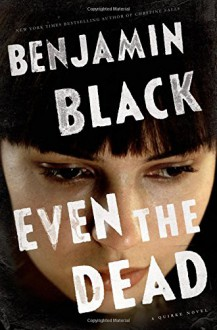 Even the Dead: A Quirke Novel - Benjamin Black
