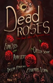 Dead Roses: Five Dark Tales of Twisted Love - Evans Light,Adam Light,Jason Parent,Edward Lorn,Gregor Xane,Mike Tenebrae