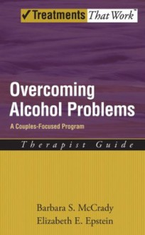 Overcoming Alcohol Problems: A Couples-Focused Program Therapist Guide (Treatments That Work) - Barbara S. McCrady, Elizabeth E. Epstein