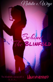 Behind the Blindfold: Uncovered - Natalie E. Wrye