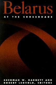 Belarus at the Crossroads - Sherman W. Garnett