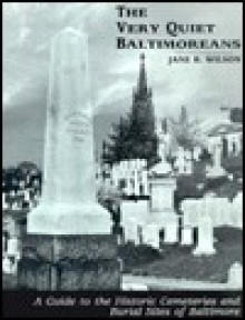 The Very Quiet Baltimoreans: A Guide to the Historic Cemeteries and Burial Sites of Baltimore - Jane Bromley Wilson