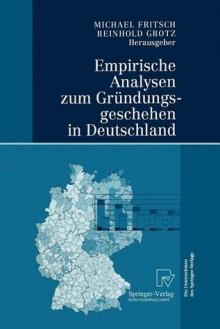 Empirische Analysen Zum Grundungsgeschehen in Deutschland - Michael Fritsch, Reinhold Grotz