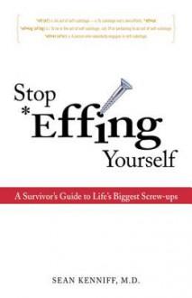 Stop Effing Yourself: A Survivor's Guide to Life's Biggest Screw-Ups - Sean Kenniff, Sean Kenniff
