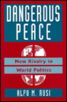 Dangerous Peace: New Rivalry In World Politics - Alpo Rusi