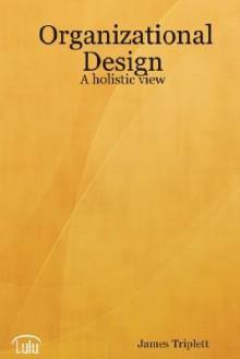 Organizational Design: A Holistic View - James Triplett