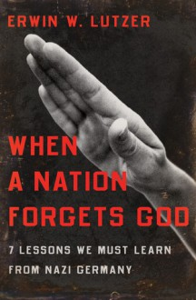 When a Nation Forgets God: 7 Lessons We Must Learn from Nazi Germany - Erwin W. Lutzer