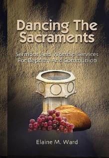 Dancing The Sacraments - Elaine M. Ward