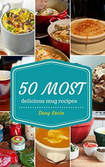 Mug Recipes Cookbook : 50 Most Delicious of Mug Recipes (Mug Recipes, Mug Recipes Cookbook, Mug Cookbook, Mug Cakes, Mug Cakes Cookbook, Mug Meals, Mug ... Recipes Cookbook (Easy Recipes Cookbook 1) - Denny Levin