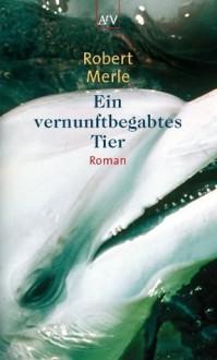 Ein vernunftbegabtes Tier: Roman (German Edition) - Robert Merle, Eduard Zak