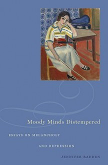 Moody Minds Distempered: Essays on Melancholy and Depression - Jennifer Radden