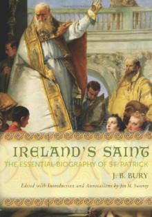 Ireland's Saint: The Essential Biography of St. Patrick - J. B. Bury, Jon M. Sweeney