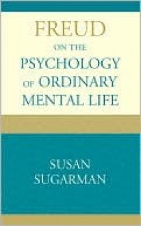 Freud on the Psychology of Ordinary Mental Life - Susan Sugarman