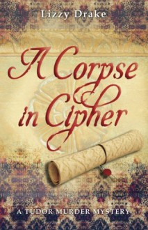 A Corpse in Cipher: A Tudor Murder Mystery (The Elspet Stafford Mysteries) (Volume 1) - Lizzy Drake