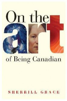 On The Art Of Being Canadian - Sherill Grace